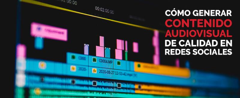 Cómo generar contenido audiovisual de calidad en redes sociales
